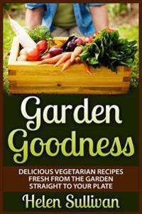 Garden Goodness: Delicious Vegetarian Recipes Fresh from the Garden Straight to Your Plate