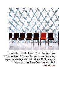 Le Dauphin, Fils de Louis XV Et P Re de Louis XVI Et de Louis XVIII; Ou, Vie Priv E Des Bourbons, de