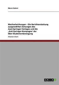 Wechselwirkungen - Die Berichterstattung Ausgewahlter Zeitungen Des Axel-Springer-Verlages Und Die 'Anti-Springer-Kampagne' Der 68er-Studentenbewegung