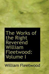 The Works of the Right Reverend William Fleetwood