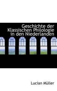 Geschichte Der Klassischen Philologie in Den Niederlanden