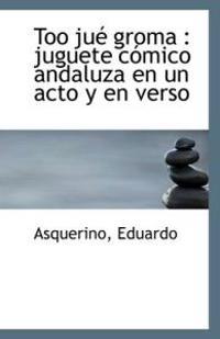 Too Jue Groma: Juguete Comico Andaluza En Un Acto y En Verso