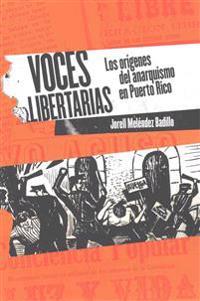 Voces Libertarias: Los Origenes del Anarquismo En Puerto Rico