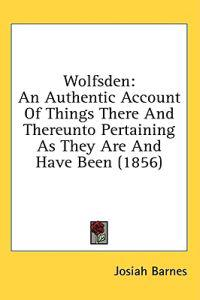 Wolfsden: An Authentic Account Of Things There And Thereunto Pertaining As They Are And Have Been (1856)