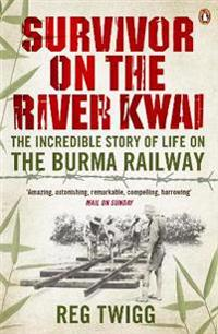 Survivor on the River Kwai: The Incredible Story of Life on the Burma Railway