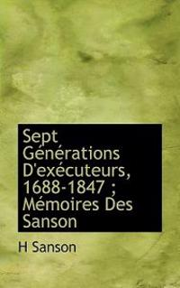 Sept G N Rations D'Ex Cuteurs, 1688-1847; M Moires Des Sanson