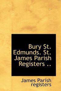 Bury St. Edmunds. St. James Parish Registers ..