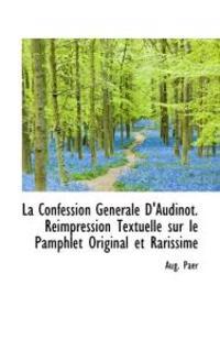 La Confession G N Rale D'Audinot. R Impression Textuelle Sur Le Pamphlet Original Et Rarissime