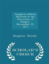 Inaugural Address Delivered to the University of Glasgow, Novemeber 19, 1873 - Scholar's Choice Edition