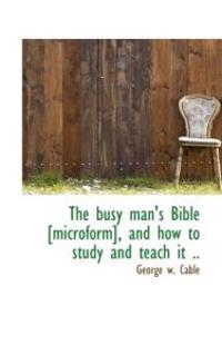 The Busy Man's Bible [Microform], and How to Study and Teach It ..
