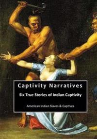 Captivity Narratives: Six True Stories of Indian Captivity