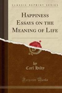 Happiness Essays on the Meaning of Life (Classic Reprint)