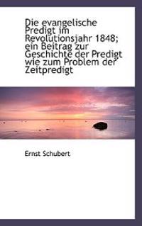 Die Evangelische Predigt Im Revolutionsjahr 1848; Ein Beitrag Zur Geschichte Der Predigt Wie Zum Pro