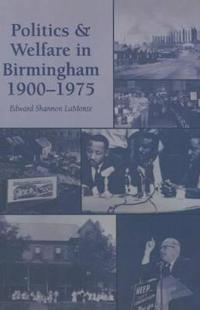 Politics and Welfare in Birmingham, 1900-1975