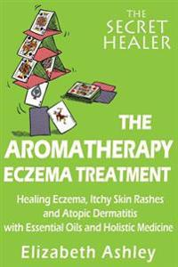 The Aromatherapy Eczema Treatment: The Professional Aromatherapist's Guide to Healing Eczema, Itchy Skin Rashes and Atopic Dermatitis with Essential O
