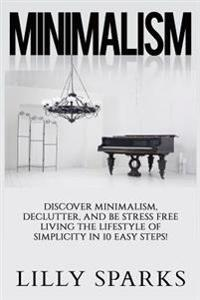 Minimalism - Lilly Sparks: Discover Minimalism, Declutter, and Be Stress Free Living the Lifestyle of Simplicity in 10 Easy Steps!