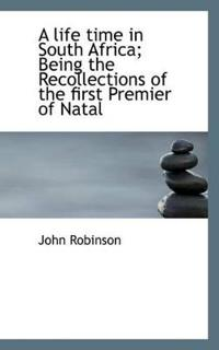 A Life Time in South Africa; Being the Recollections of the First Premier of Natal