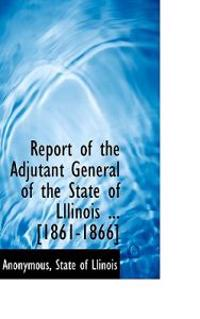 Report of the Adjutant General of the State of Lllinois ... [1861-1866]