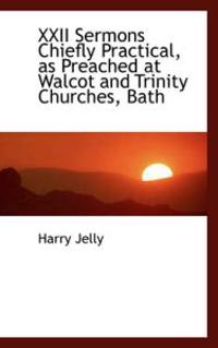 22 Sermons Chiefly Practical, As Preached at Walcot and Trinity Churches, Bath
