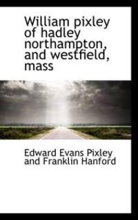 William Pixley of Hadley Northampton, and Westfield, Mass