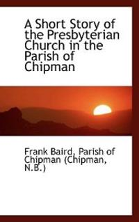 A Short Story of the Presbyterian Church in the Parish of Chipman