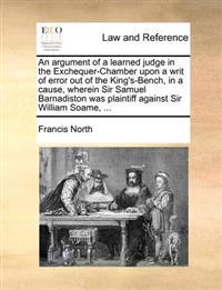 An Argument of a Learned Judge in the Exchequer-Chamber Upon a Writ of Error Out of the King's-Bench, in a Cause, Wherein Sir Samuel Barnadiston Was P