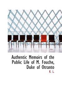 Authentic Memoirs of the Public Life of M. Fouche, Duke of Otranto