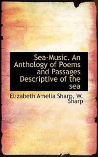 Sea-Music. an Anthology of Poems and Passages Descriptive of the Sea