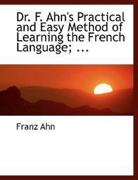 Dr. F. Ahn's Practical and Easy Method of Learning the French Language, by a Short and Easy Method