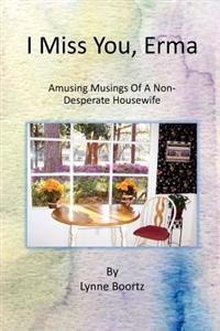 I Miss You, Erma: Amusing Musings of a Non-Desperate Housewife