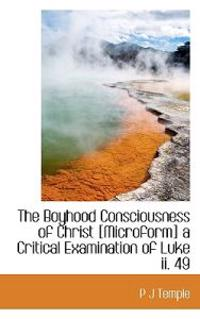 The Boyhood Consciousness of Christ [Microform] a Critical Examination of Luke II. 49