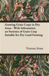Growing Grain Crops in Dry Areas - With Information on Varieties of Grain Crop Suitable for Dry Land Farming