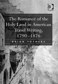 Romance of the Holy Land in American Travel Writing, 1790-1876