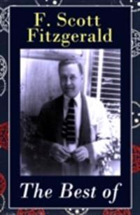 Best of F. Scott Fitzgerald: The Great Gatsby + Tender Is the Night + This Side of Paradise + The Beautiful and Damned + The 13 Most Notable Short Stories: Bernice Bobs Her Hair + The Curious Case of Benjamin Button + The Diamond as Big as the Ritz + Winter Dreams + Babylon Revisited and more...