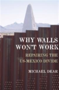 Why Walls Wont Work: Repairing the US-Mexico Divide