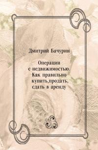 Operacii s nedvizhimost'yu. Kak pravil'no kupit'  prodat'  sdat' v arendu (in Russian Language)