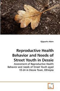 Reproductive Health Behavior and Needs of Street Youth in Dessie