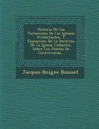 Historia De Las Variaciones De Las Iglesias Protestantes, Y Exposicion De La Doctrina De La Iglesia Catholica, Sobre Los Puntos De Controversia...