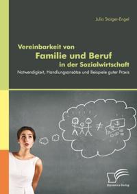 Vereinbarkeit von Familie und Beruf in der Sozialwirtschaft: Notwendigkeit, Handlungsansatze und Beispiele guter Praxis