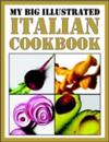 My Big Illustrated Italian Cookbook: The Art of Eating Well, Practical Recipes of the Italian Cuisine, With Over 200 Recipes and 69 Illustrations