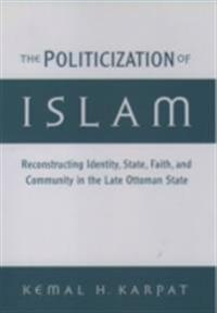 Politicization of Islam: Reconstructing Identity, State, Faith, and Community in the Late Ottoman State