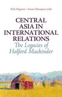 Central Asia in International Relations: The Legacies of Halford Mackinder