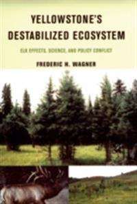 Yellowstones Destabilized Ecosystem: Elk Effects, Science, and Policy Conflict