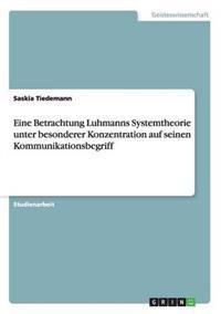 Eine Betrachtung Luhmanns Systemtheorie Unter Besonderer Konzentration Auf Seinen Kommunikationsbegriff