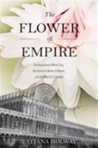 Flower of Empire: An Amazonian Water Lily, The Quest to Make it Bloom, and the World it Created