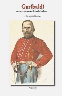 Garibaldi : äventyraren som skapade Italien - en sagolik historia