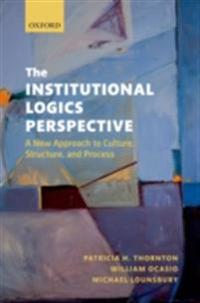 Institutional Logics Perspective: A New Approach to Culture, Structure and Process