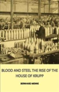 Blood And Steel - The Rise Of The House Of Krupp