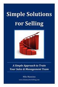 Simple Solutions for Selling: A Simple Approach to Train Your Sales & Management Team