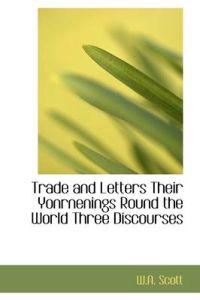 Trade and Letters Their Yonrnenings Round the World Three Discourses